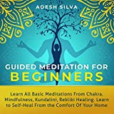 Guided Meditation for Beginners: Learn All Basic Meditations from Chakra, Mindfulness, Kundalini, Reiki Healing. Learn to Self-Heal from the Comfort of Your Own Home