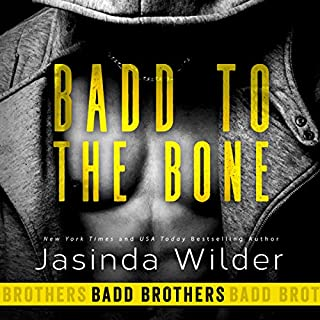 Badd to the Bone     Badd Brothers, Book 3              Written by:                                                                                                                                 Jasinda Wilder                               Narrated by:                                                                                                                                 Summer Roberts,                                                                                        Tyler Donne                      Length: 8 hrs and 45 mins     2 ratings     Overall 4.5