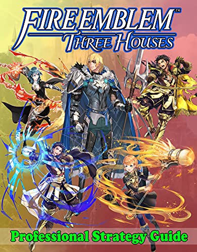 Fire Emblem Three Houses Professional Strategy Guide: Become A Pro Player in Fire Emblem Three Houses (Best Tips, Tricks, Walkthroughs and Strategies) (English Edition)