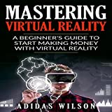 Mastering Virtual Reality: A Beginner s Guide to Start Making Money with Virtual Reality