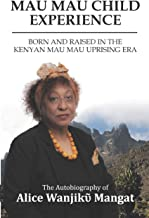 MAU MAU CHILD EXPERIENCE: BORN AND RAISED IN THE KENYAN MAU MAU UPRISING ERA (The Autobiography of Alice Wanjikῦ Mangat)