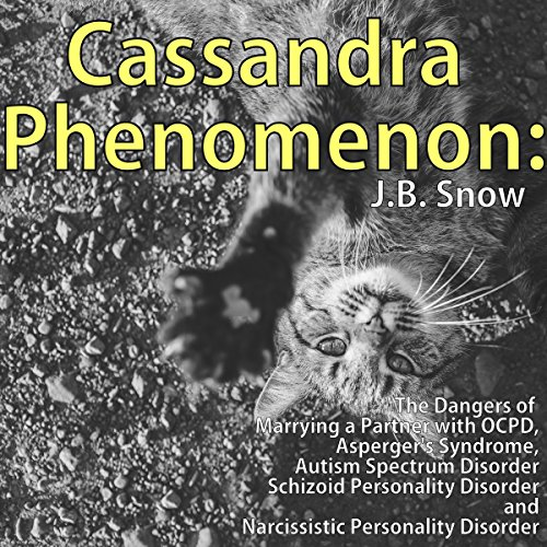 Cassandra Phenomenon: The Dangers of Marrying a Partner with OCPD, Asperger's Syndrome, Autism Spectrum Disorder, Schizoid Personality Disorder, and Narcissistic Disorder audiobook cover art