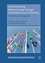 Communicating National Image through Development and Diplomacy: The Politics of Foreign Aid (Palgrave Studies in Communication for Social Change)