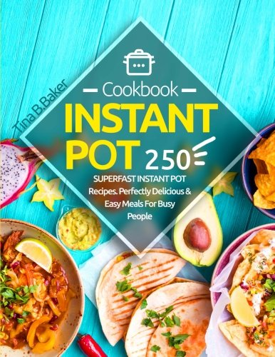 Instant Pot Cookbook: 250 Perfectly Delicious & Easy Meals For Busy People (Nutrition Facts, Vegan Recipes, Pressure Cooker, Instant Pot)