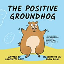The Positive Groundhog: A Children's Book about Perseverance, Dealing with Negativity, and Finding the Good in Life
