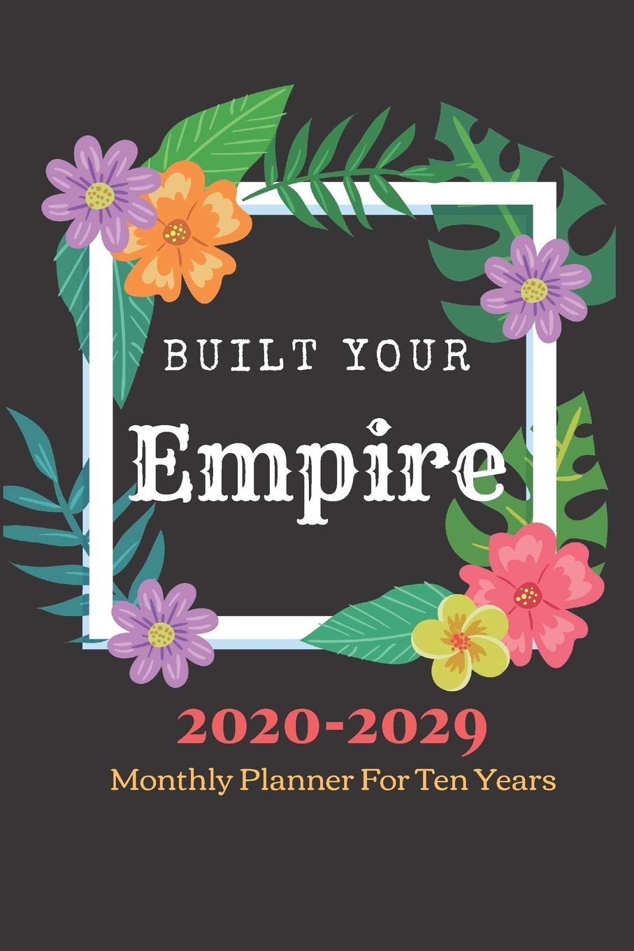 Built Your Empire Monthly Planner 2020  2029 Notebook Diary: Ten Year Journal Planner Calendar 2020 2029 10 Years Agenda S...