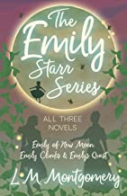 The Emily Starr Series; All Three Novels - Emily of New Moon, Emily Climbs and Emily's Quest