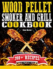 Wood Pellet Smoker and Grill Cookbook: The Ultimate Beginners' Guide with 200+ Recipes to Become a Pitmaster for a Perfect BBQ
