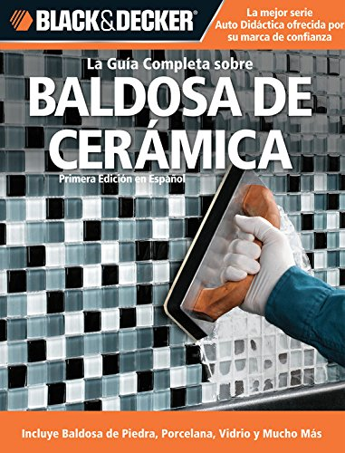La Guia Completa Sobre Baldosa de Ceramica: Incluye Baldosa de Piedra, Porcelana, Vidrio Y Mucho Mas (Black & Decker la Guia Completa)