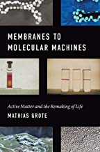 Membranes to Molecular Machines: Active Matter and the Remaking of Life (Synthesis)