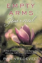 Empty Arms Journal: 21 Days of Good Grief Exercises for Healing After Miscarriage, Stillbirth, or the Loss of a Baby