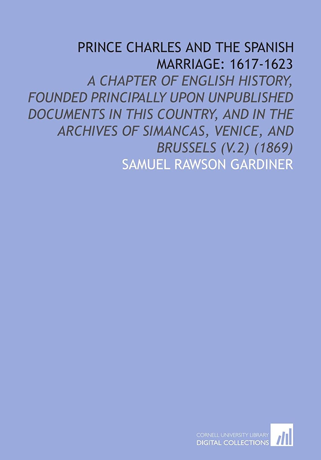 Prince Charles and the Spanish Marriage: 1617-1623: A Chapter of English History, Founded Principally Upon Unpublished Documents in This Country, and ... Simancas, Venice, and Brussels (V.2) (1869)