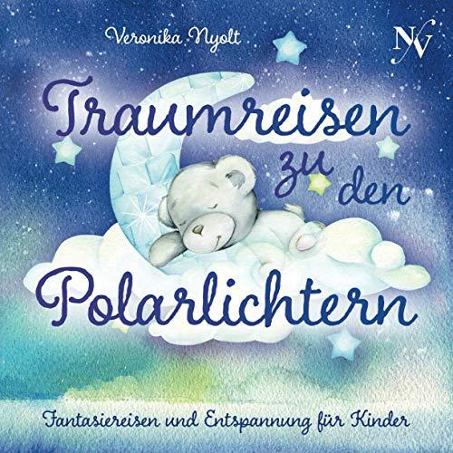 Traumreisen zu den Polarlichtern: Fantasiereisen und Entspannung für Kinder