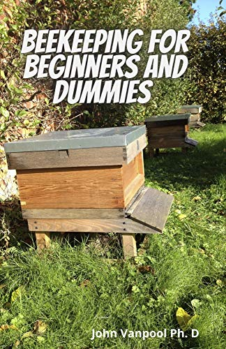 Beekeeping For Beginners and Dummies : Everything You Need to Know On Getting Started With Beekeeping