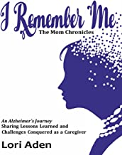 I Remember Me - The Mom Chronicles: An Alzheimer's Journey Sharing Lessons Learned and Challenges Conquered as a Caregiver