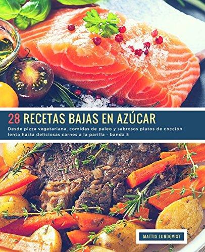 28 Recetas Bajas en Azúcar - banda 5: Desde pizza vegetariana, comidas de paleo y sabrosos platos de cocción lenta hasta deliciosas carnes a la parilla: Volume 6