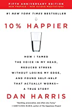 10% Happier Revised Edition: How I Tamed the Voice in My Head, Reduced Stress Without Losing My Edge, and Found Self-Help ...
