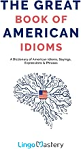 The Great Book of American Idioms: A Dictionary of American Idioms, Sayings, Expressions & Phrases PDF