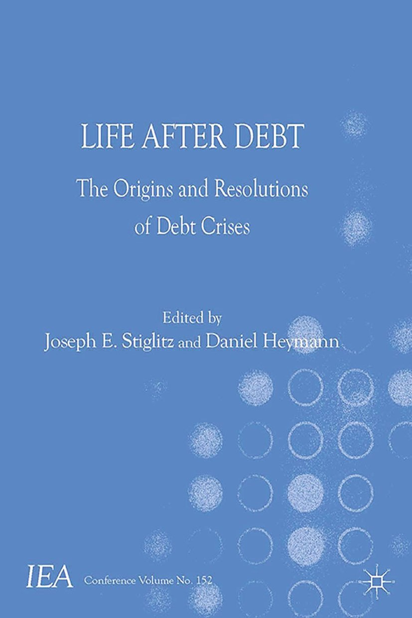 Life After Debt: The Origins and Resolutions of Debt Crisis (International Economic Association Series)