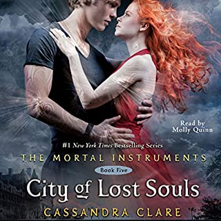 City of Lost Souls     Mortal Instruments, Book 5              Written by:                                                                                                                                 Cassandra Clare                               Narrated by:                                                                                                                                 Molly C. Quinn                      Length: 16 hrs and 59 mins     26 ratings     Overall 4.5