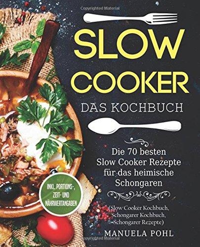 Slow Cooker – Das Kochbuch: Die 70 besten Slow Cooker Rezepte für das heimische Schongaren - inkl. Portions-, Zeit- und Nährwertangaben (Slow Cooker Kochbuch, Schongarer Kochbuch, Schongarer Rezepte)