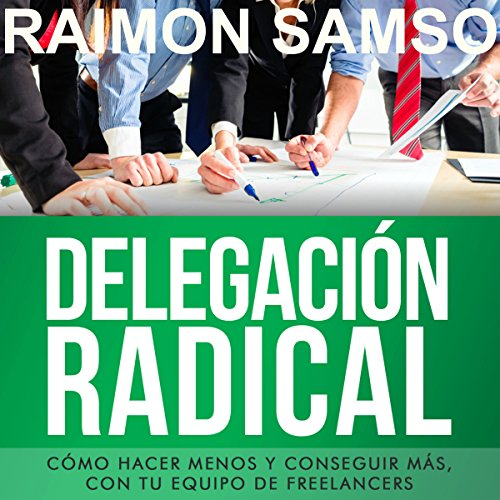 Delegación Radical: Cómo hacer menos y conseguir más con tu equipo de freelancers [Spanish Edition] audiobook cover art