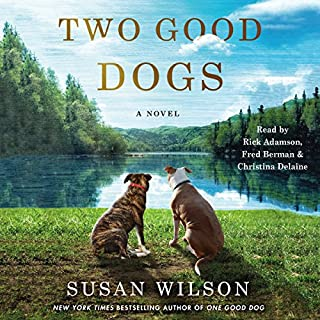 Two Good Dogs     A Novel              By:                                                                                                                                 Susan Wilson                               Narrated by:                                                                                                                                 Christina Delaine,                                                                                        Fred Berman,                                                                                        Rick Adamson                      Length: 11 hrs and 51 mins     254 ratings     Overall 4.6