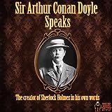 Sir Arthur Conan Doyle Speaks - The Creator of Sherlock Holmes in His Own Words