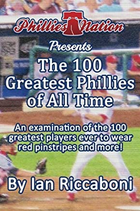 Phillies Nation Presents the 100 Greatest Phillies of All Time: An Examination of the 100 Greatest Players Ever to Wear Red Pinstripes and More!