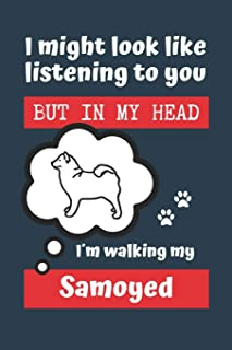 I MIGHT LOOK LIKE LISTENING TO YOU BUT IN MY HEAD I´M WALKING MY SAMOYED: BLANK LINED DOG JOURNAL | Keep Track of Your Dog...