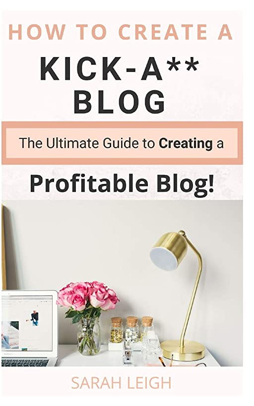 How to Create a Kick-A** Blog: The Ultimate step-by-step Guide for Beginner Bloggers (Start a successful and profitable blog from scratch!)