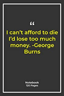 I can't afford to die I'd lose too much money. -George Burns: Notebook Gift with money Quotes| Notebook Gift |Notebook For...