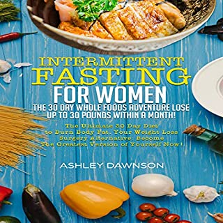 Intermittent Fasting for Women: The 30 Day Whole Foods Adventure Lose up to 30 Pounds Within a Month!: The Ultimate 30 Day Diet to Burn Body Fat. Your Weight Loss Surgery Alternative!                   By:                                                                                                                                 Ashley Dawnson                               Narrated by:                                                                                                                                 Sam Slydell                      Length: 2 hrs and 22 mins     2 ratings     Overall 3.0