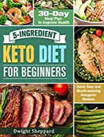 5-Ingredient Keto Diet for Beginners: Quick, Easy and Mouth-watering Ketogenic Recipes with 30-Day Meal Plan to Improve Health