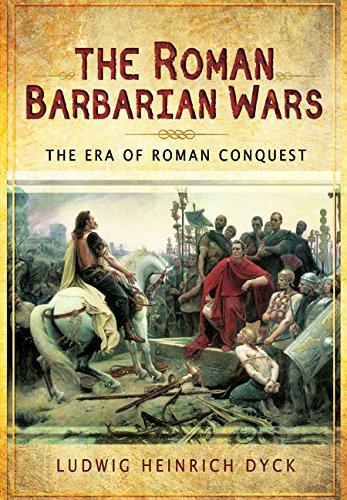 The Roman Barbarian Wars: The Era of Roman Conquest