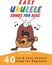 Easy Ukulele Songs For Kids: 40 Fun & Easy Ukulele Songs for Beginners with Simple Chords & Ukulele Tabs