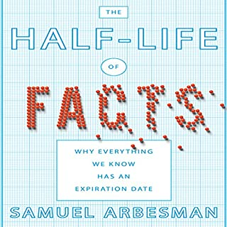 The Half-life of Facts     Why Everything We Know Has an Expiration Date              By:                                                                                                                                 Samuel Arbesman                               Narrated by:                                                                                                                                 Sean Pratt                      Length: 7 hrs and 54 mins     126 ratings     Overall 3.9