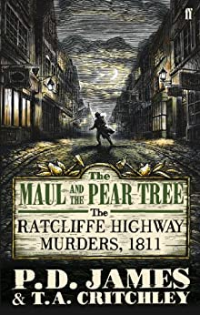 The Maul and the Pear Tree: The Ratcliffe Highway Murders 1811 by [P. D. James]