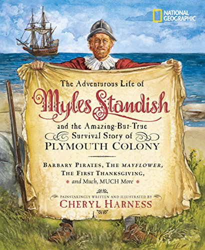 The Adventurous Life of Myles Standish and the Amazing-but-True Survival Story of Plymouth Colony: Barbary Pirates, the Mayflower, the First ... Much, Much More (Cheryl Harness Histories)