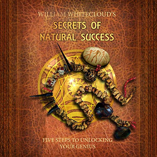 William Whitecloud's Secrets of Natural Success: Five Steps to Unlocking Your Inner Genius cover art
