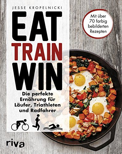 Eat. Train. Win.: Die perfekte Ernährung für Läufer, Triathleten und Radfahrer