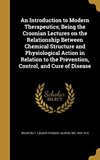 An Introduction to Modern Therapeutics; Being the Croonian Lectures on the Relationship Between Chemical Structure and Phy...