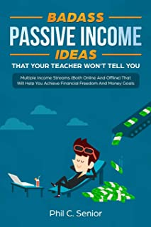 Badass Passive Income Ideas That Your Teacher Won't Tell You: Multiple Income Streams (Both Online And Offline) That Will ...