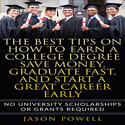 The Best Tips on How to Earn a College Degree, Save Money, Graduate Fast, and Start a Great Career Early  By  cover art