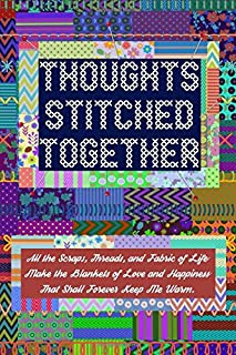 Thoughts Stitched Together – All the Scraps, Threads, and Fabric of Life Make the Blankets of Love and Happiness That Shal...