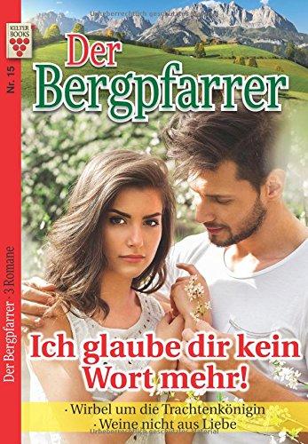 Der Bergpfarrer Nr. 15: Ich glaube dir kein Wort mehr! / Wirbel um die Trachtenkönigin / Weine nicht aus Liebe: Ein Kelter Books Heimatroman