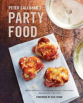 Peter Callahan s Party Food  Mini Hors d oeuvres Family-Style Settings Plated Dishes Buffet Spreads Bar Carts  A Cookbook