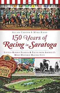 150 Years of Racing in Saratoga: Little Known Stories & Facts From America's Most Historic Racing City (Sports)
