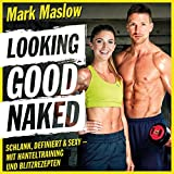 Looking good naked: Schlank, definiert & sexy - mit Hanteltraining und Blitzrezepten