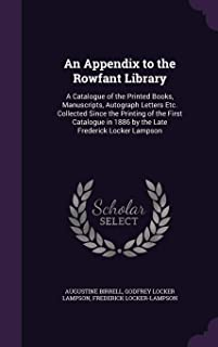An Appendix to the Rowfant Library: A Catalogue of the Printed Books, Manuscripts, Autograph Letters Etc. Collected Since the Printing of the First ... in 1886 by the Late Frederick Locker Lampson